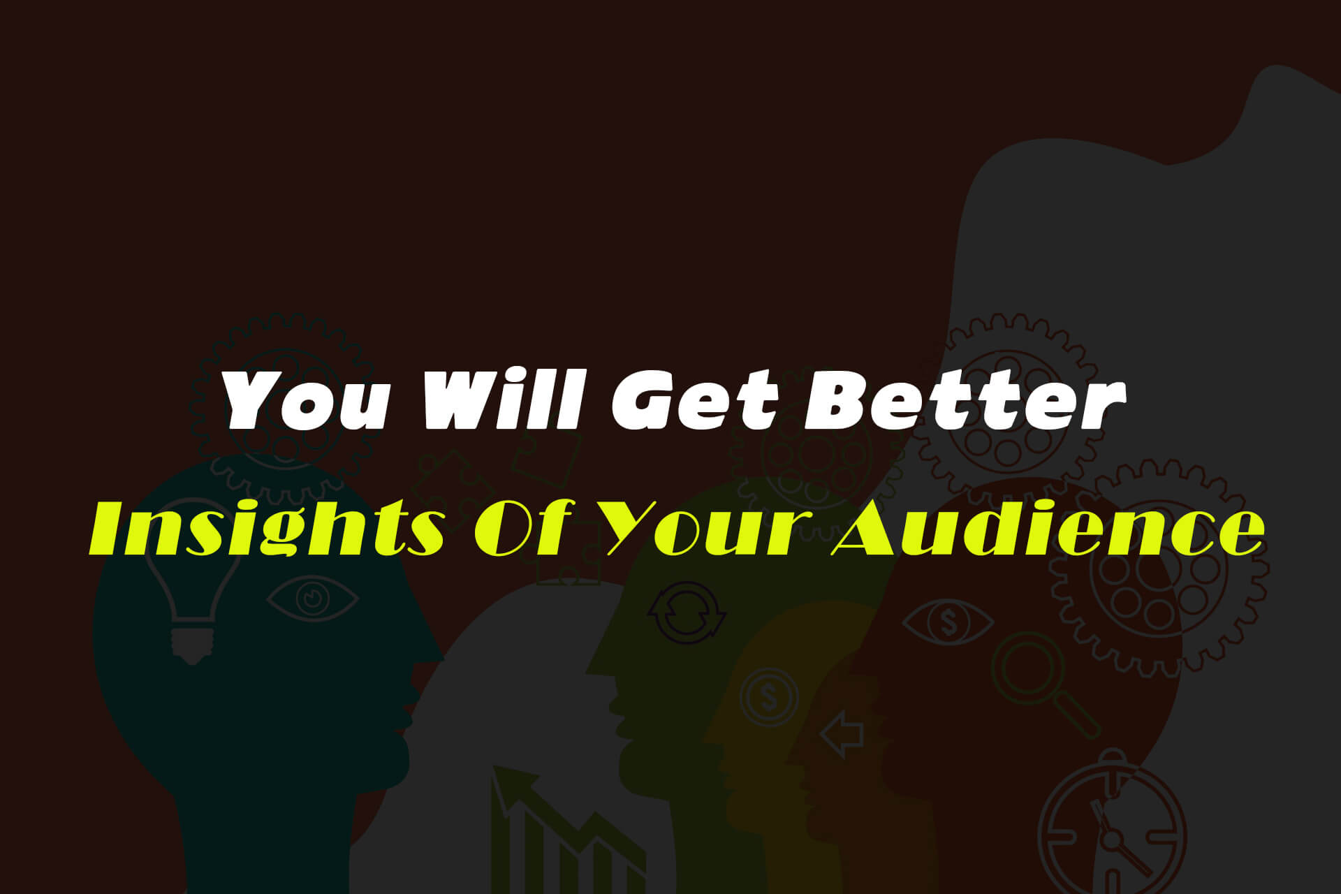 You, Will, Get Better Insights Of Your Audience