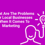 What Are The Problems For Local Businesses When It Comes To Marketing