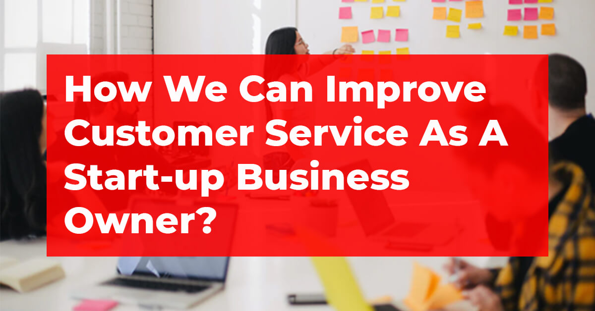 How We Can Improve Customer Service As A Start-up Business Owner