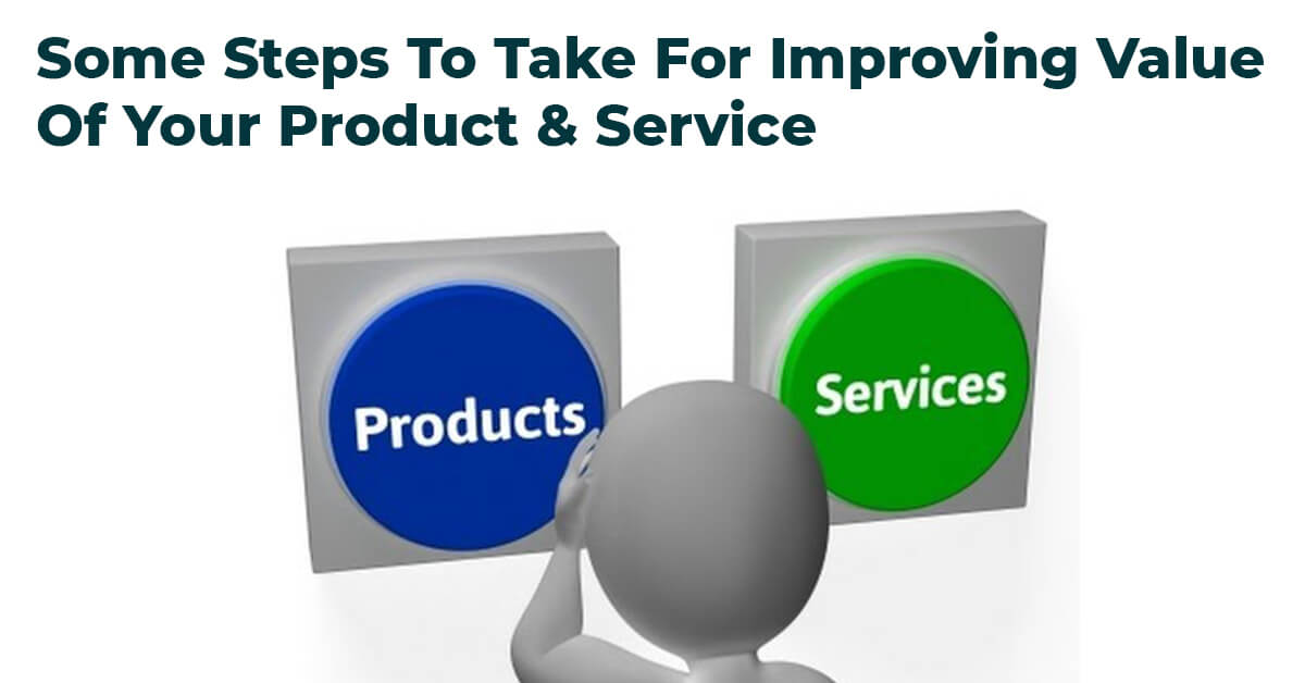 Some Steps To Take For Improving Value Of Your Product & Service