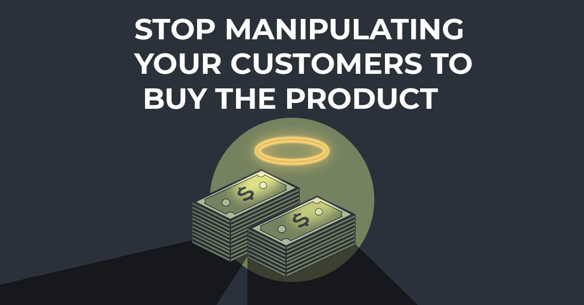 Stop Manipulating Your Customers To Buy The Product