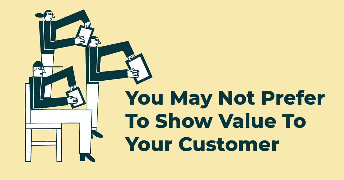 You May Not Prefer To Show Value To Your Customer